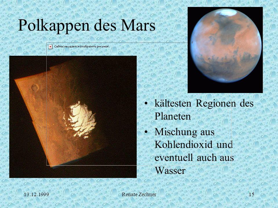 13.12.1999Renate Zechner15 Polkappen des Mars kältesten Regionen des Planeten Mischung aus Kohlendioxid und eventuell auch aus Wasser