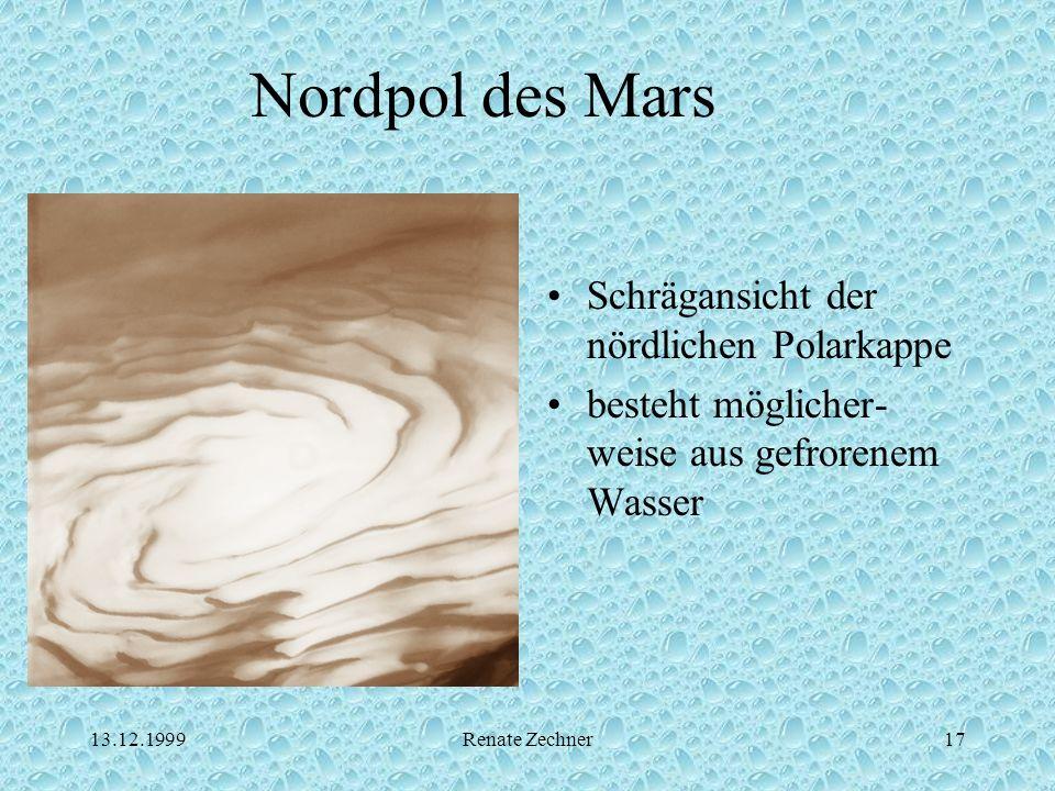 13.12.1999Renate Zechner17 Nordpol des Mars Schrägansicht der nördlichen Polarkappe besteht möglicher- weise aus gefrorenem Wasser