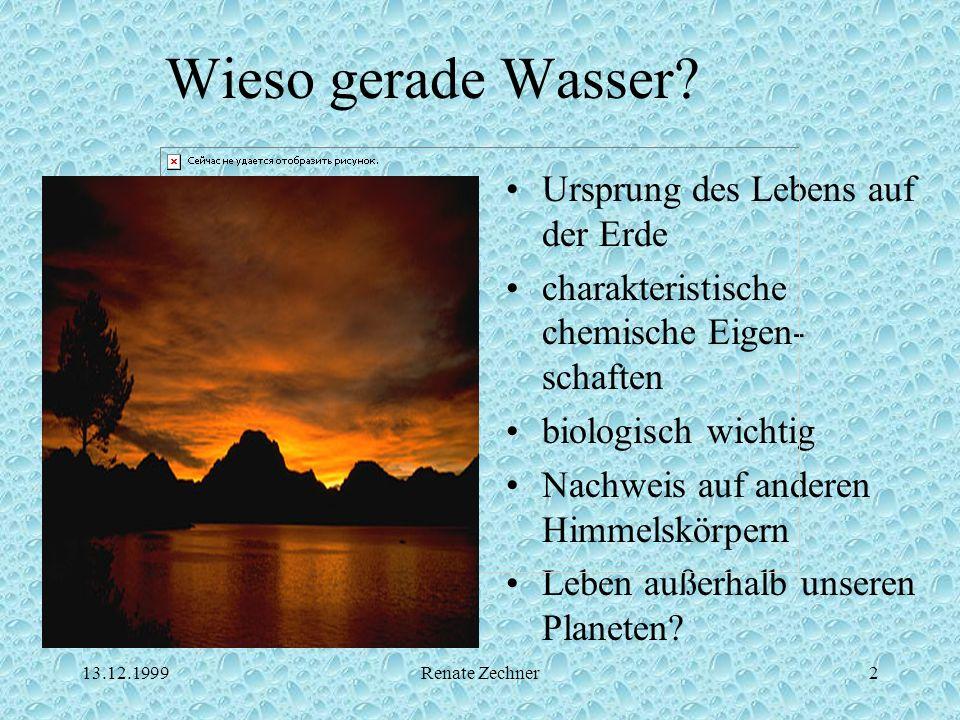 13.12.1999Renate Zechner2 Wieso gerade Wasser? Ursprung des Lebens auf der Erde charakteristische chemische Eigen- schaften biologisch wichtig Nachwei