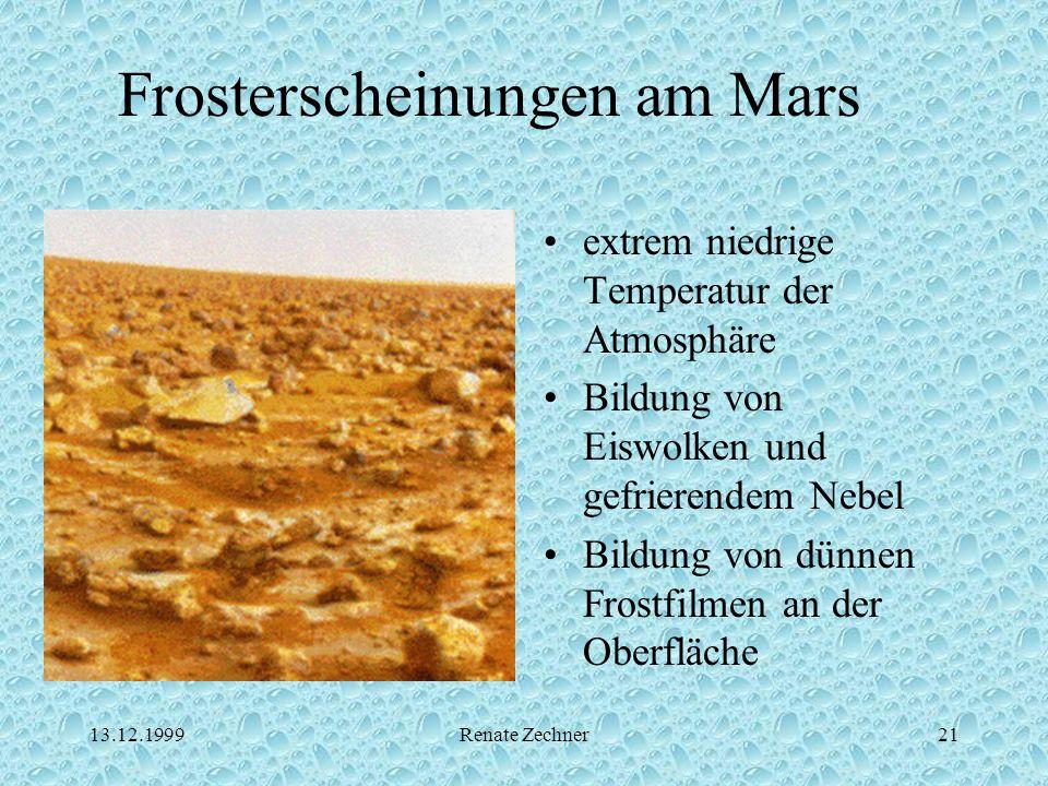 13.12.1999Renate Zechner21 Frosterscheinungen am Mars extrem niedrige Temperatur der Atmosphäre Bildung von Eiswolken und gefrierendem Nebel Bildung v