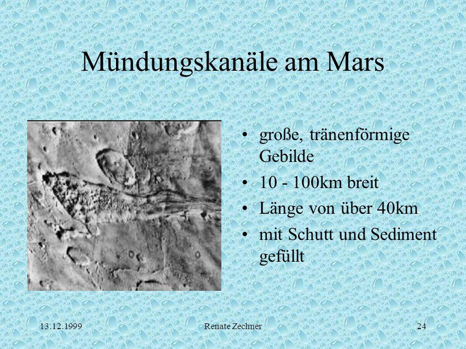13.12.1999Renate Zechner24 Mündungskanäle am Mars große, tränenförmige Gebilde 10 - 100km breit Länge von über 40km mit Schutt und Sediment gefüllt