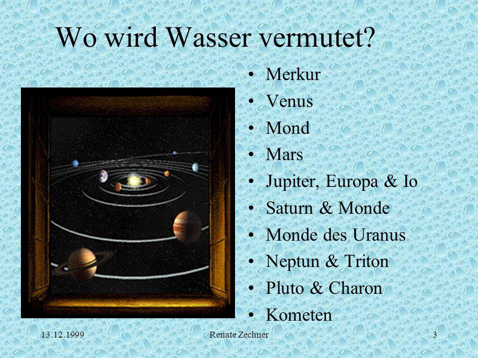 13.12.1999Renate Zechner3 Wo wird Wasser vermutet? Merkur Venus Mond Mars Jupiter, Europa & Io Saturn & Monde Monde des Uranus Neptun & Triton Pluto &
