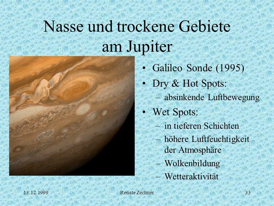 13.12.1999Renate Zechner33 Nasse und trockene Gebiete am Jupiter Galileo Sonde (1995) Dry & Hot Spots: –absinkende Luftbewegung Wet Spots: –in tiefere