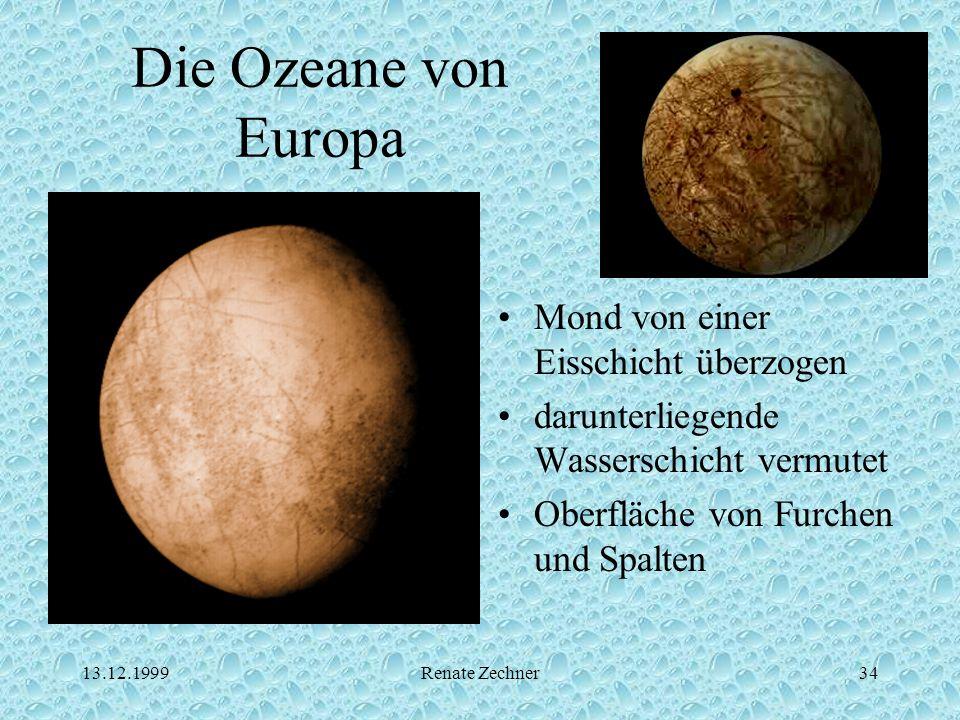 13.12.1999Renate Zechner34 Die Ozeane von Europa Mond von einer Eisschicht überzogen darunterliegende Wasserschicht vermutet Oberfläche von Furchen un