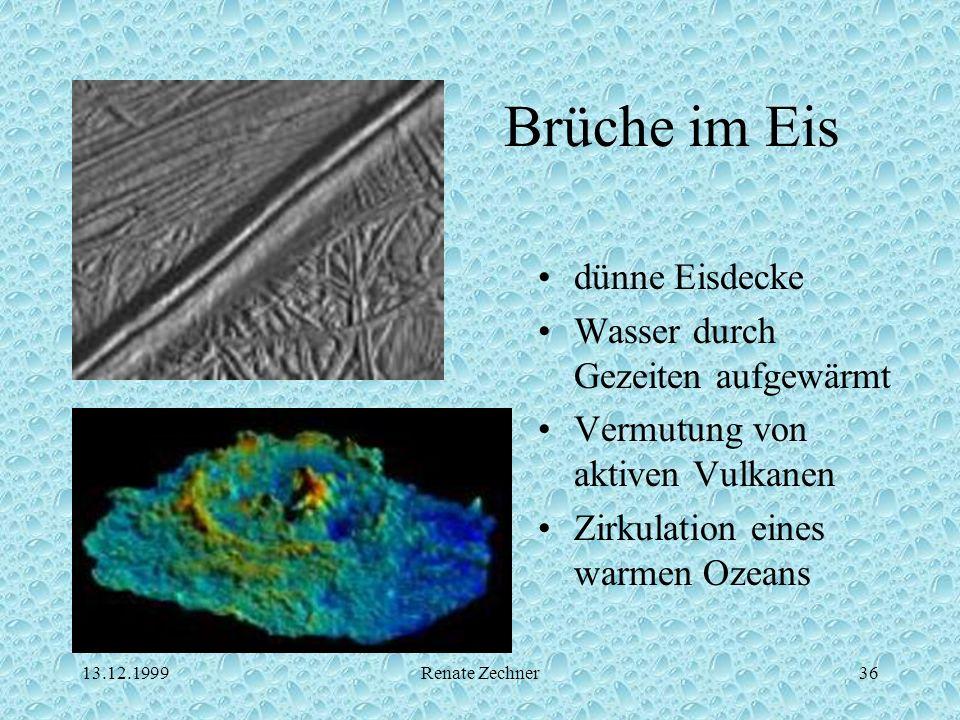 13.12.1999Renate Zechner36 Brüche im Eis dünne Eisdecke Wasser durch Gezeiten aufgewärmt Vermutung von aktiven Vulkanen Zirkulation eines warmen Ozean