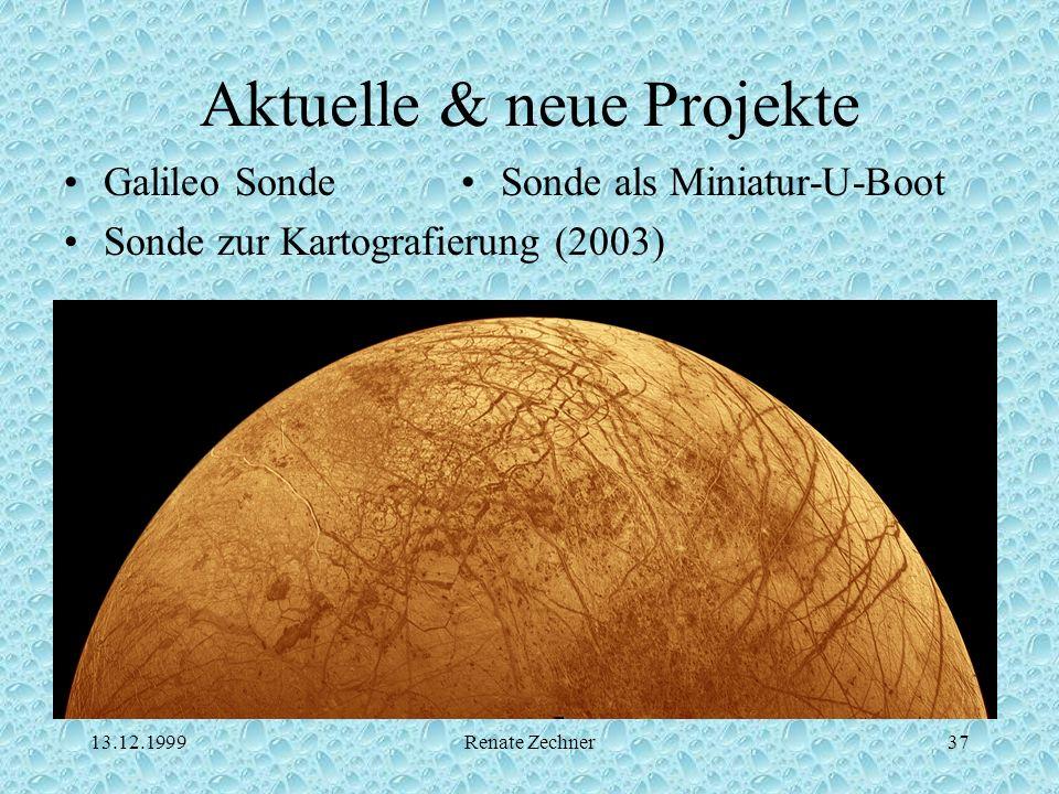 13.12.1999Renate Zechner37 Aktuelle & neue Projekte Galileo Sonde Sonde zur Kartografierung (2003) Sonde als Miniatur-U-Boot