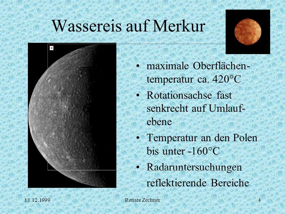 13.12.1999Renate Zechner4 Wassereis auf Merkur maximale Oberflächen- temperatur ca. 420°C Rotationsachse fast senkrecht auf Umlauf- ebene Temperatur a