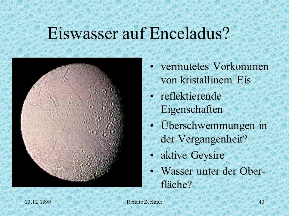 13.12.1999Renate Zechner43 Eiswasser auf Enceladus? vermutetes Vorkommen von kristallinem Eis reflektierende Eigenschaften Überschwemmungen in der Ver