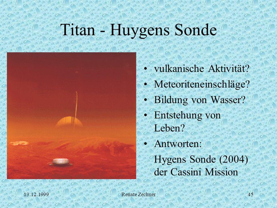 13.12.1999Renate Zechner45 Titan - Huygens Sonde vulkanische Aktivität? Meteoriteneinschläge? Bildung von Wasser? Entstehung von Leben? Antworten: Hyg