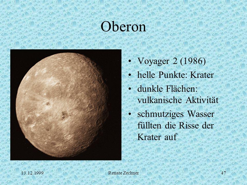 13.12.1999Renate Zechner47 Oberon Voyager 2 (1986) helle Punkte: Krater dunkle Flächen: vulkanische Aktivität schmutziges Wasser füllten die Risse der