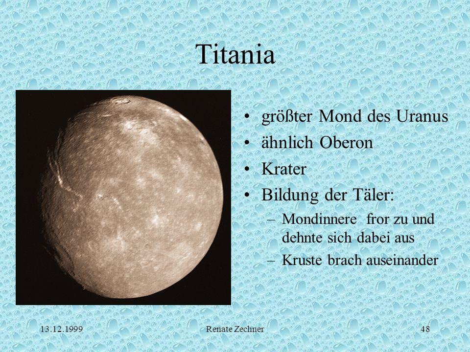 13.12.1999Renate Zechner48 Titania größter Mond des Uranus ähnlich Oberon Krater Bildung der Täler: –Mondinnere fror zu und dehnte sich dabei aus –Kru