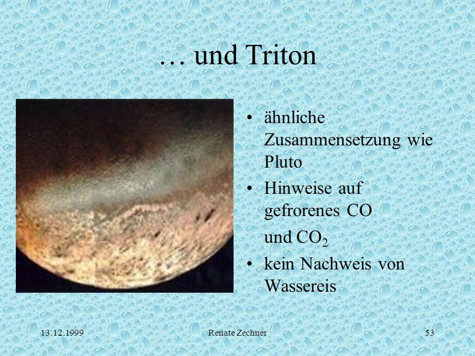 13.12.1999Renate Zechner53 … und Triton ähnliche Zusammensetzung wie Pluto Hinweise auf gefrorenes CO und CO 2 kein Nachweis von Wassereis
