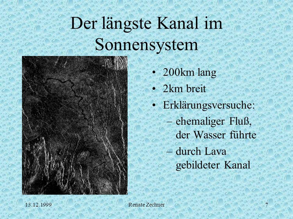 13.12.1999Renate Zechner7 Der längste Kanal im Sonnensystem 200km lang 2km breit Erklärungsversuche: –ehemaliger Fluß, der Wasser führte –durch Lava g