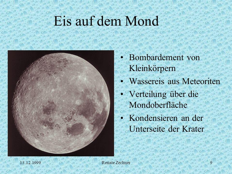 13.12.1999Renate Zechner9 Eis auf dem Mond Bombardement von Kleinkörpern Wassereis aus Meteoriten Verteilung über die Mondoberfläche Kondensieren an d