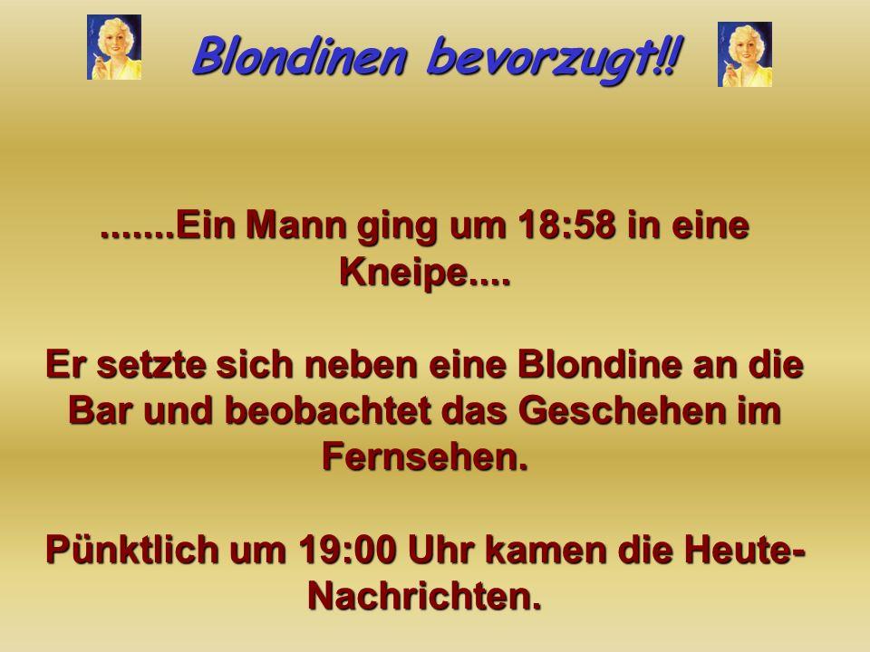 Blondinen bevorzugt!!.......Ein Mann ging um 18:58 in eine Kneipe....