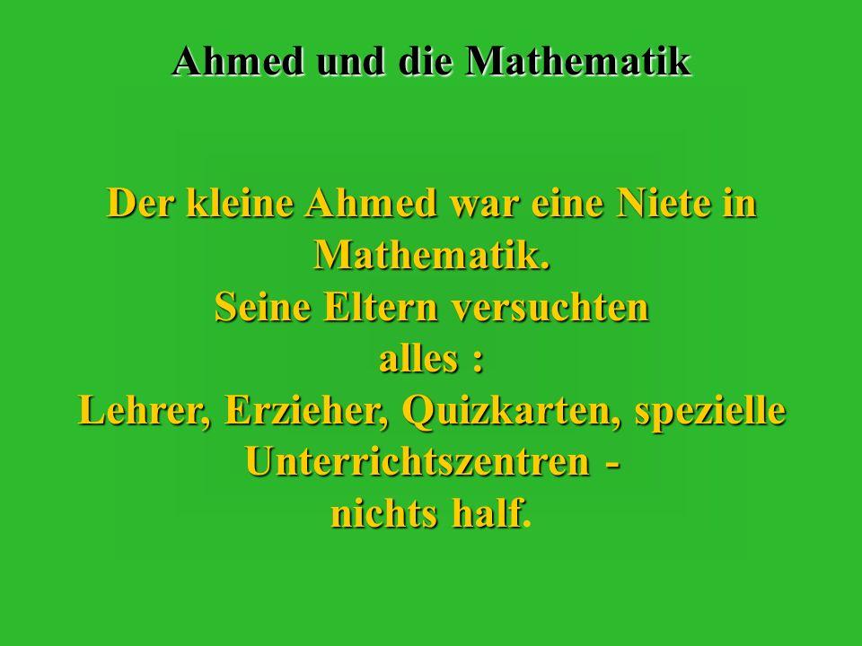 Ahmed und die Mathematik Der kleine Ahmed war eine Niete in Mathematik.