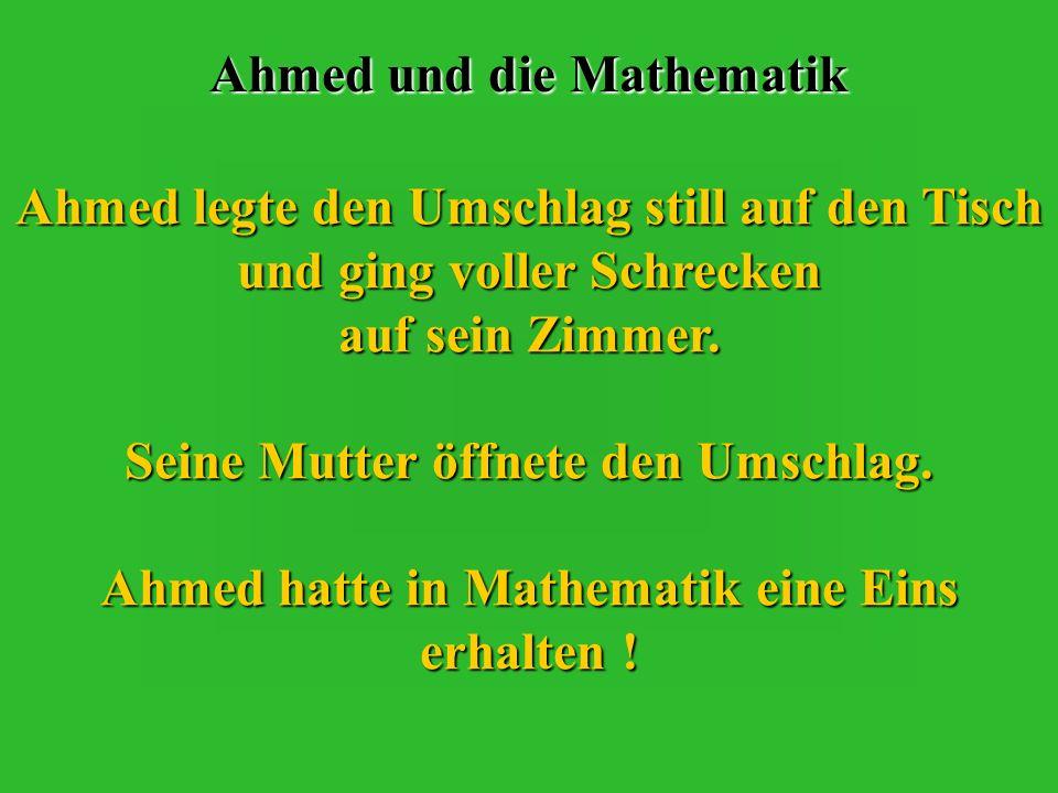 Ahmed und die Mathematik Sofort nach dem Essen lief er nach oben ohne das Fernsehen zu erwähnen und vergrub sich noch mehr in die Bücher.