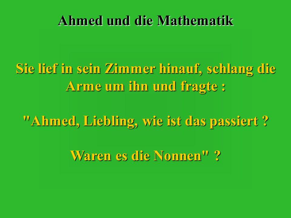 Ahmed und die Mathematik Sie lief in sein Zimmer hinauf, schlang die Arme um ihn und fragte : Ahmed, Liebling, wie ist das passiert .