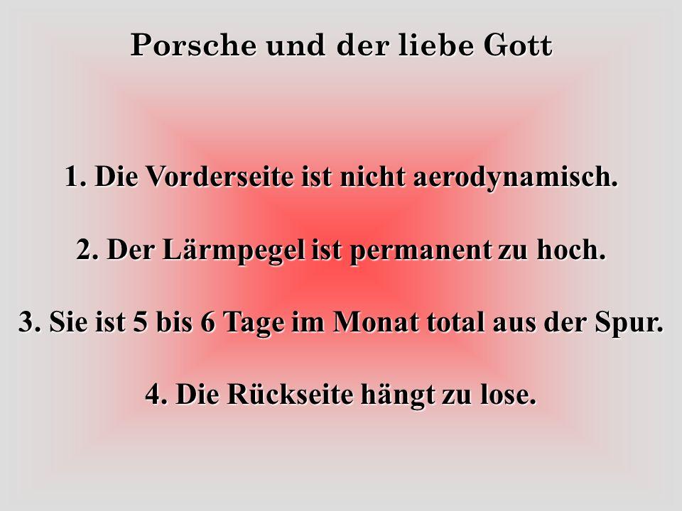 Porsche und der liebe Gott Porsche fragt Gott: Lieber Gott, bei Deinem Entwurf die Frau, wo warst Du da mit Deinen Gedanken, als Du Sie erfunden hast? Gott: Wie meinst Du das? Porsche: Na ja, Dein Entwurf hat viele Fehler.
