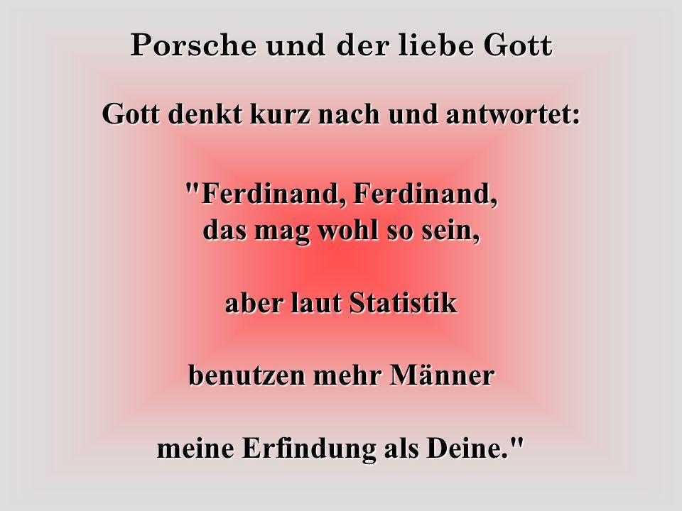 Gott denkt kurz nach und antwortet: Ferdinand, Ferdinand, das mag wohl so sein, aber laut Statistik benutzen mehr Männer meine Erfindung als Deine.