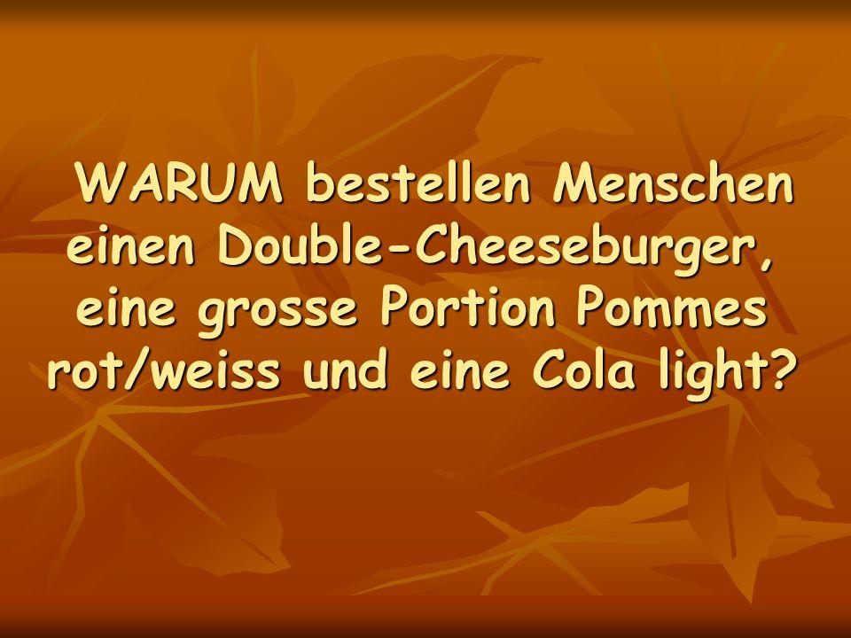 WARUM bestellen Menschen einen Double-Cheeseburger, eine grosse Portion Pommes rot/weiss und eine Cola light.