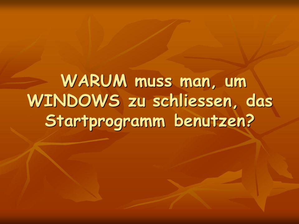 WARUM muss man, um WINDOWS zu schliessen, das Startprogramm benutzen.