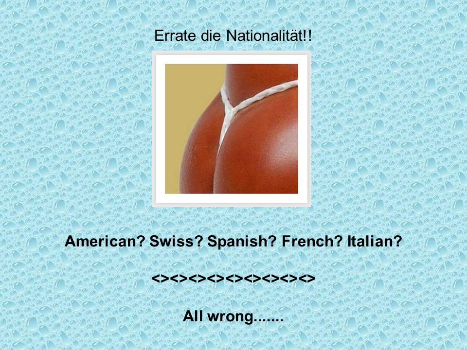 Errate die Nationalität!! American? Swiss? Spanish? French? Italian? <><><><><><><><><> All wrong.......