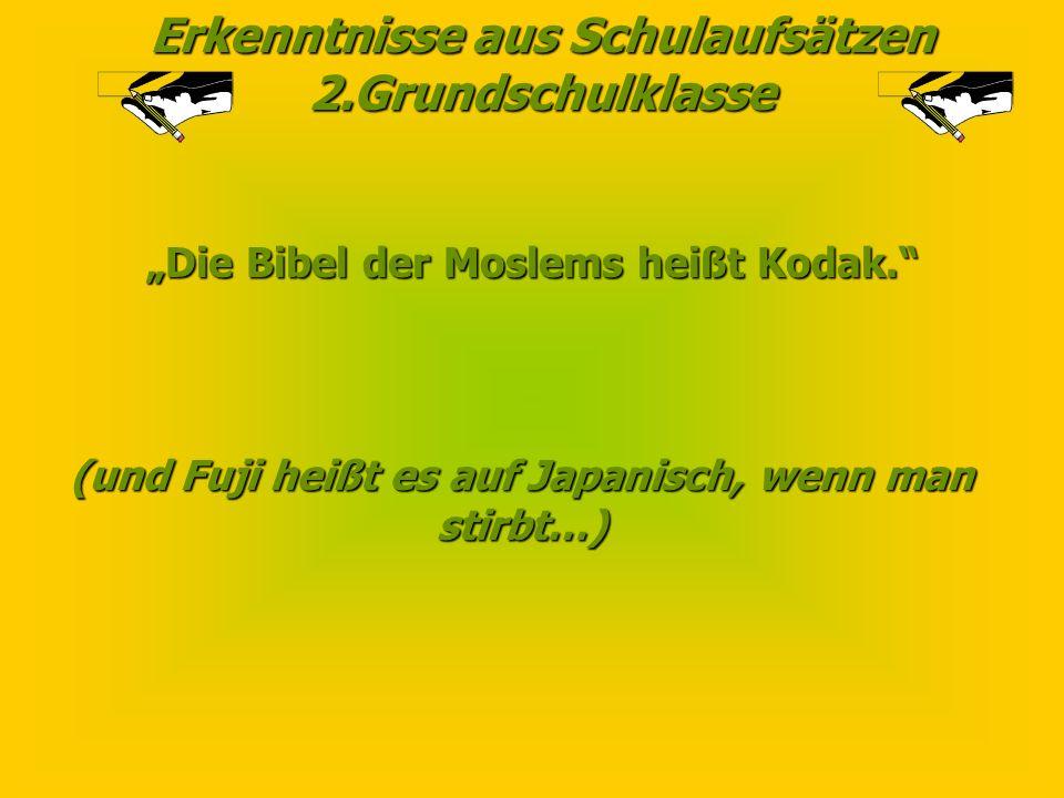 Erkenntnisse aus Schulaufsätzen 2.Grundschulklasse Die Bibel der Moslems heißt Kodak.