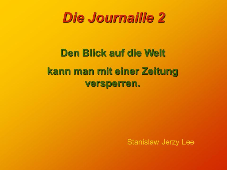 Die Journaille 2 Journalisten sind Menschen, die in einem anderen Beruf mit weniger Arbeit mehr Geld verdient hätten. Robert Lembke