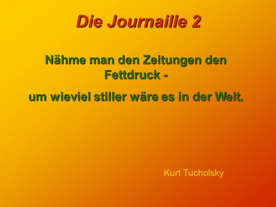 Die Journaille 2 Das Problem der Zeitungsberichterstattung liegt darin, daß das Normale uninteressant ist. Paul Bellow