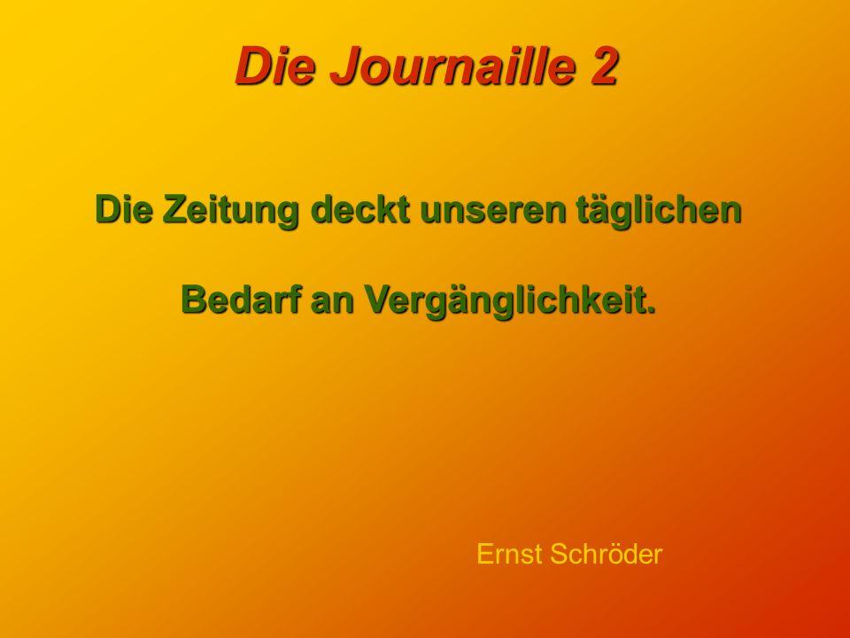 Die Journaille 2 Selbst wenn die Zeitung noch so ärgerliche und finstere Dinge verkündet oder prophezeit - solange sie überhaupt da ist, solange sie ü