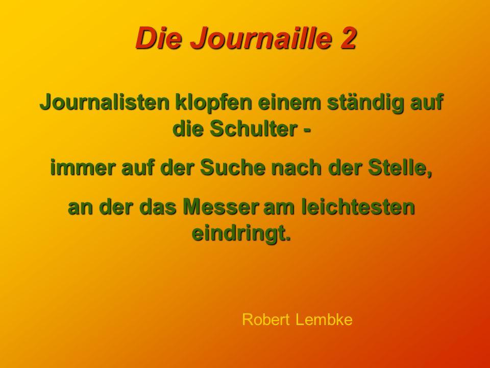 Die Journaille 2 Journalisten klopfen einem ständig auf die Schulter - immer auf der Suche nach der Stelle, an der das Messer am leichtesten eindringt.