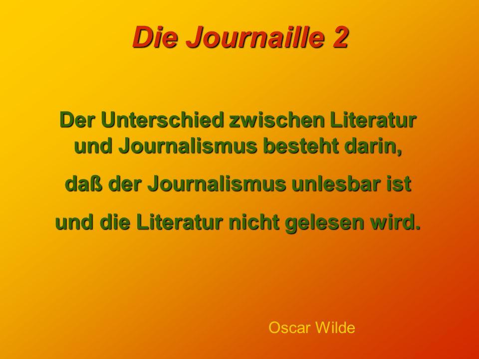 Die Journaille 2 Der Unterschied zwischen Literatur und Journalismus besteht darin, daß der Journalismus unlesbar ist und die Literatur nicht gelesen wird.