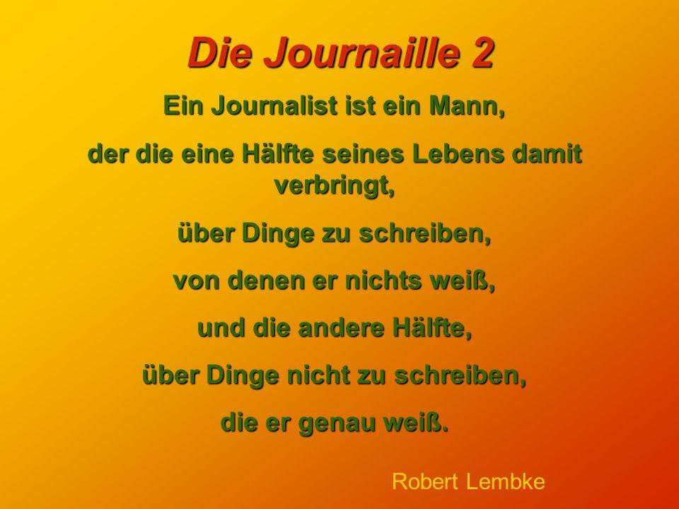Die Journaille 2 Ein Journalist ist ein Mann, der die eine Hälfte seines Lebens damit verbringt, über Dinge zu schreiben, von denen er nichts weiß, und die andere Hälfte, über Dinge nicht zu schreiben, die er genau weiß.