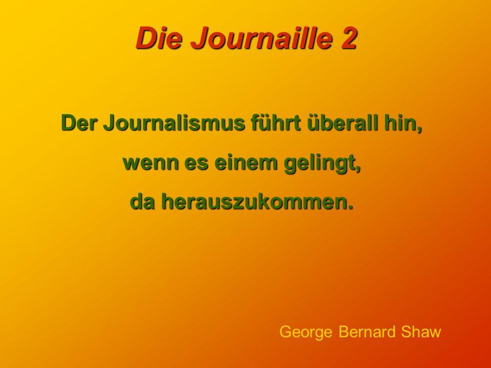Die Journaille 2 Der Journalismus führt überall hin, wenn es einem gelingt, da herauszukommen.