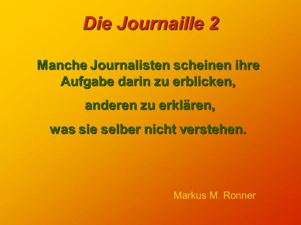 Die Journaille 2 Manche Journalisten scheinen ihre Aufgabe darin zu erblicken, anderen zu erklären, anderen zu erklären, was sie selber nicht verstehen.