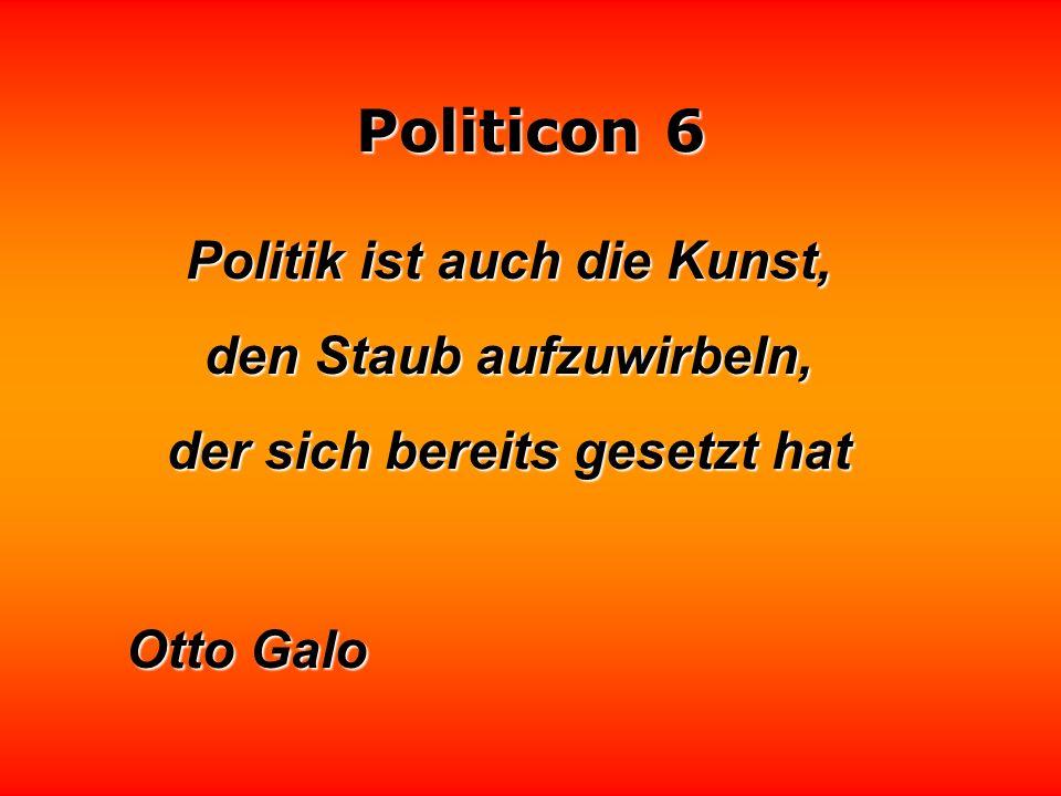 Politicon 6 Politik ist die Kunst, für viele möglichst wenig und für wenige möglichst viel zu tun. Karlheinz Deschner