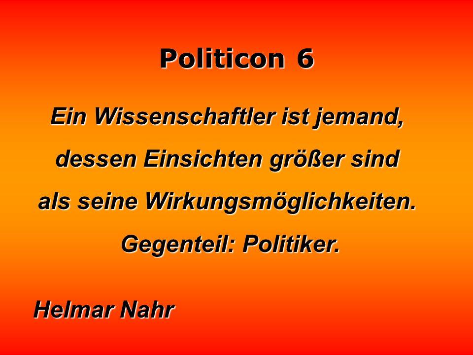 Politicon 6 Ein Staatsmann ist ein Politiker, der seit mindestens zehn oder fünfzehn Jahren tot ist. Harry S. Truman