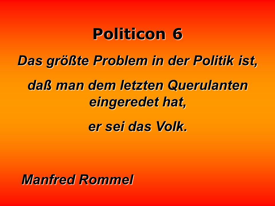 Politicon 6 Ein Wissenschaftler ist jemand, dessen Einsichten größer sind als seine Wirkungsmöglichkeiten. Gegenteil: Politiker. Gegenteil: Politiker.