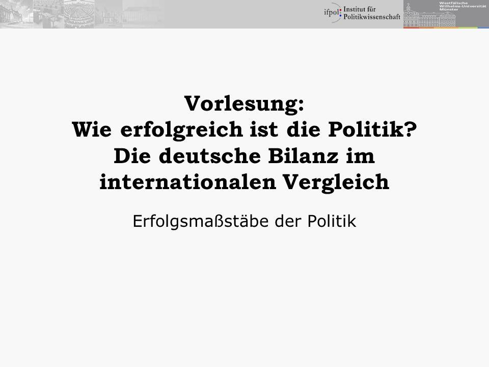 Vorlesung: Wie erfolgreich ist die Politik? Die deutsche Bilanz im internationalen Vergleich Erfolgsmaßstäbe der Politik