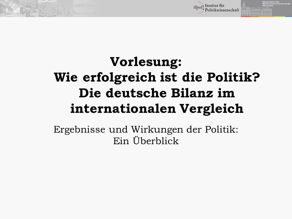 Vorlesung: Wie erfolgreich ist die Politik? Die deutsche Bilanz im internationalen Vergleich Ergebnisse und Wirkungen der Politik: Ein Überblick