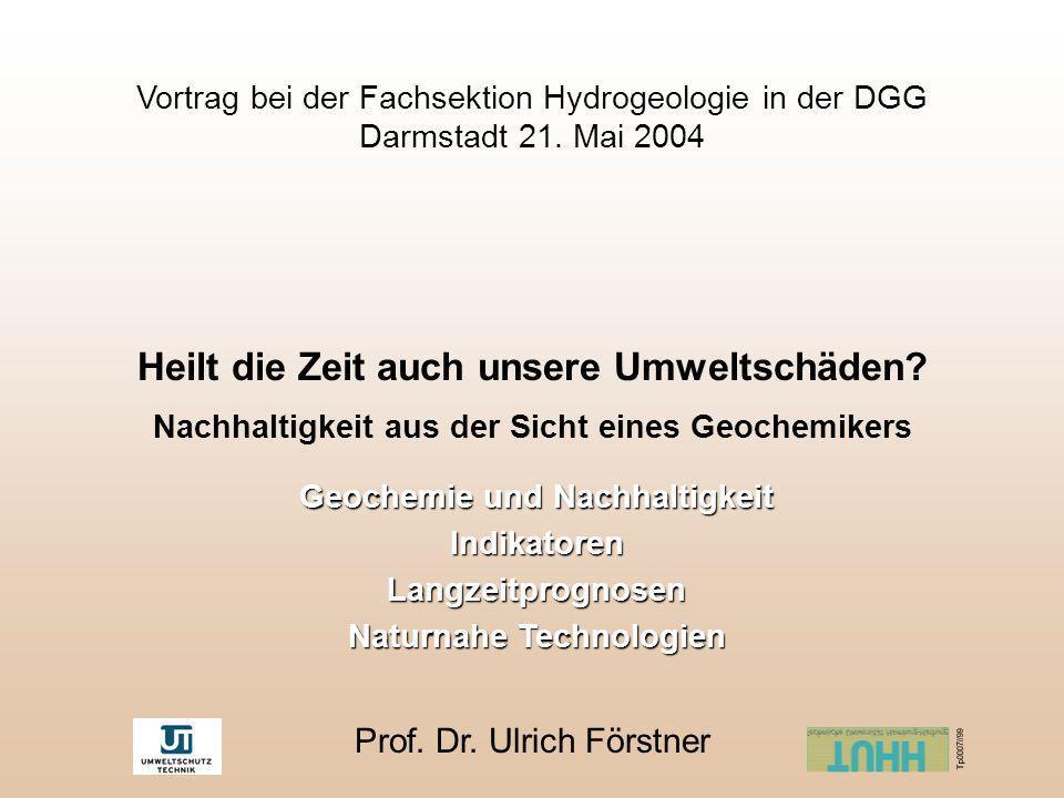 Vortrag bei der Fachsektion Hydrogeologie in der DGG Darmstadt 21. Mai 2004 Heilt die Zeit auch unsere Umweltschäden? Nachhaltigkeit aus der Sicht ein