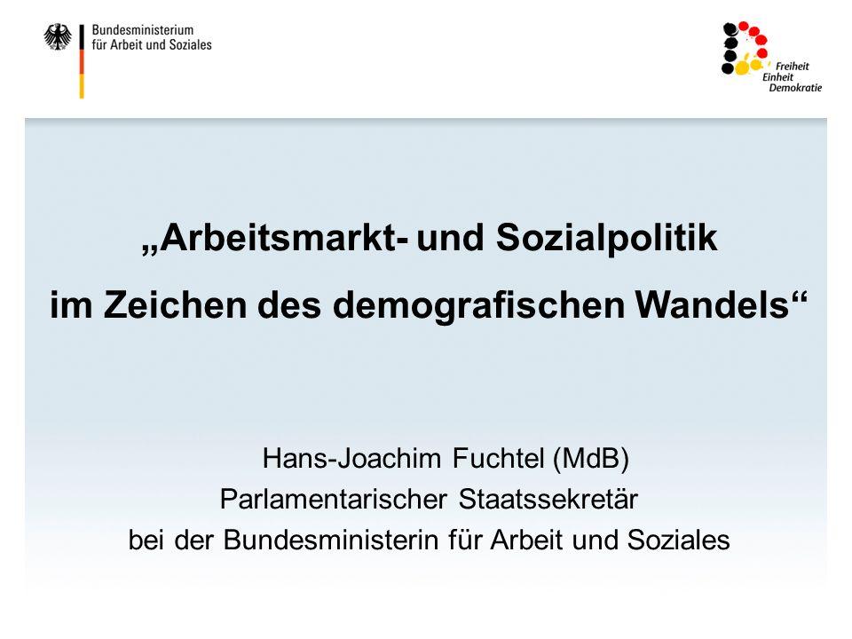 Arbeitsmarkt- und Sozialpolitik im Zeichen des demografischen Wandels Hans-Joachim Fuchtel (MdB) Parlamentarischer Staatssekretär bei der Bundesministerin für Arbeit und Soziales
