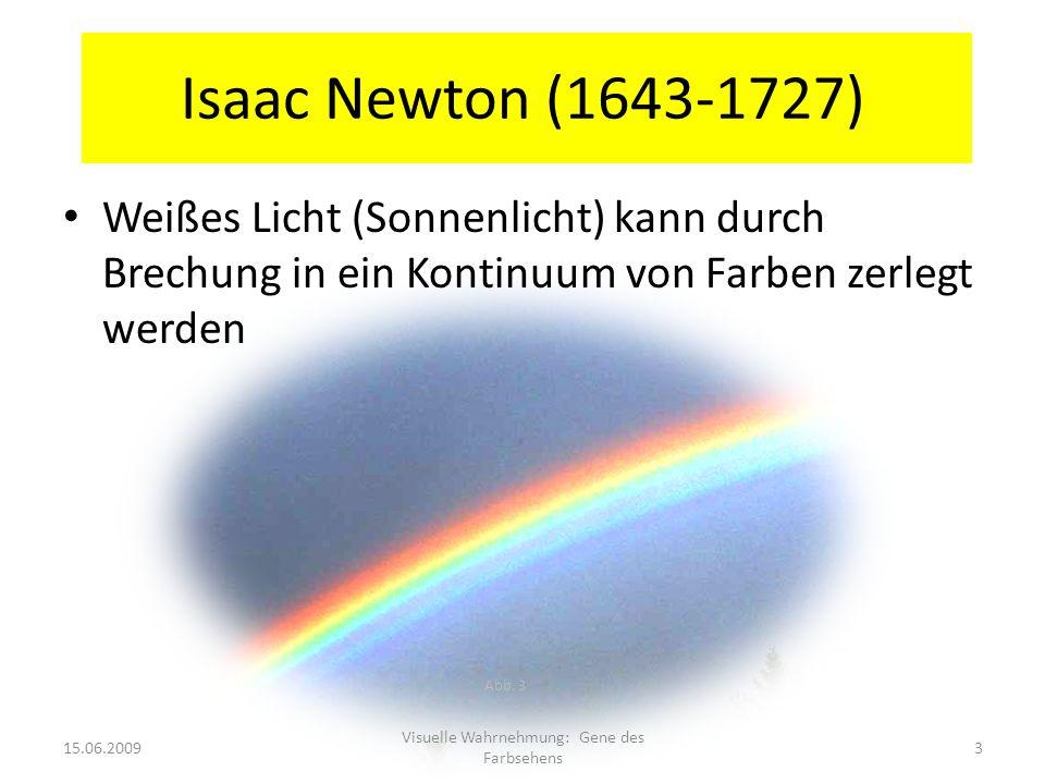 Isaac Newton (1643-1727) Weißes Licht (Sonnenlicht) kann durch Brechung in ein Kontinuum von Farben zerlegt werden Abb. 3 15.06.20093 Visuelle Wahrneh