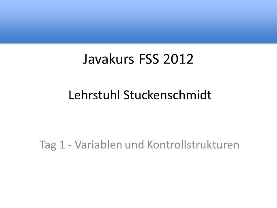 Javakurs FSS 2012 Lehrstuhl Stuckenschmidt Tag 1 - Variablen und Kontrollstrukturen
