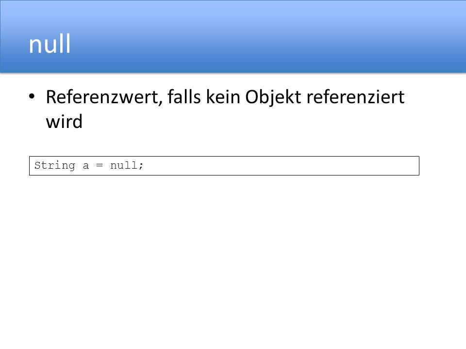 null Referenzwert, falls kein Objekt referenziert wird String a = null;