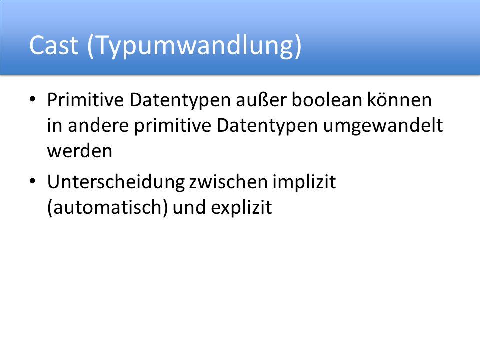 Cast (Typumwandlung) Primitive Datentypen außer boolean können in andere primitive Datentypen umgewandelt werden Unterscheidung zwischen implizit (automatisch) und explizit