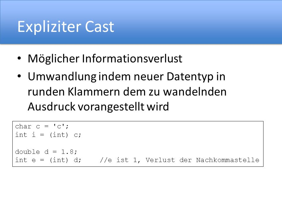 Expliziter Cast Möglicher Informationsverlust Umwandlung indem neuer Datentyp in runden Klammern dem zu wandelnden Ausdruck vorangestellt wird char c = c ; int i = (int) c; double d = 1.8; int e = (int) d;//e ist 1, Verlust der Nachkommastelle