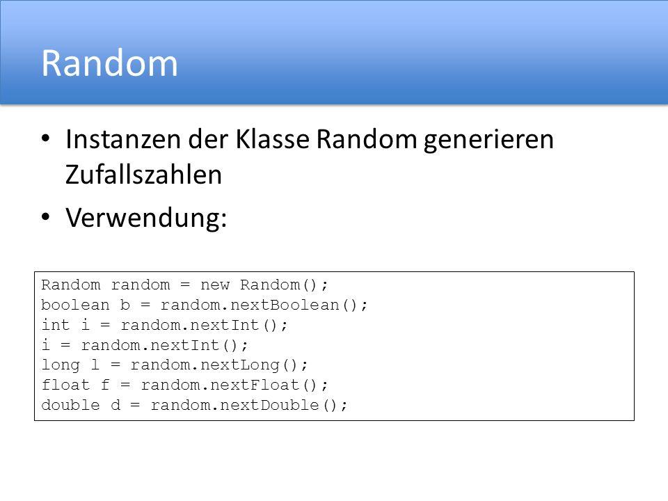 Random Instanzen der Klasse Random generieren Zufallszahlen Verwendung: Random random = new Random(); boolean b = random.nextBoolean(); int i = random.nextInt(); i = random.nextInt(); long l = random.nextLong(); float f = random.nextFloat(); double d = random.nextDouble();
