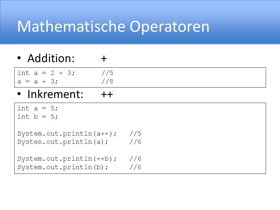 Mathematische Operatoren Addition:+ Inkrement: ++ int a = 2 + 3;//5 a = a + 3;//8 int a = 5; int b = 5; System.out.println(a++);//5 Systen.out.println(a);//6 System.out.println(++b);//6 System.out.println(b);//6